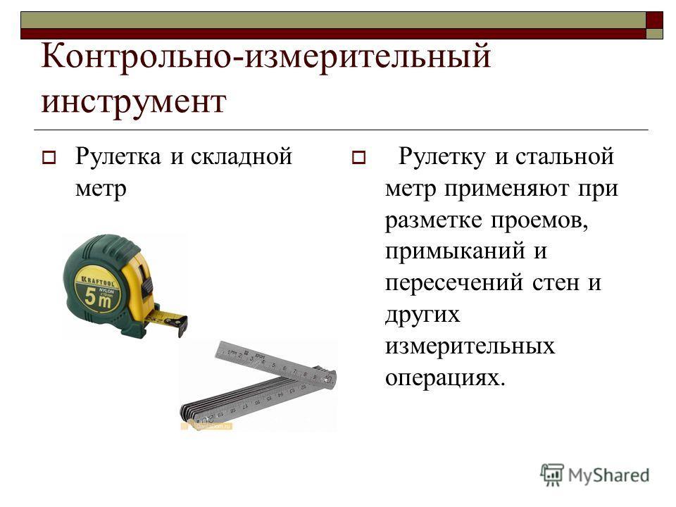 Контрольно-измерительный инструмент Рулетка и складной метр Рулетку и стальной метр применяют при разметке проемов, примыканий и пересечений стен и других измерительных операциях.