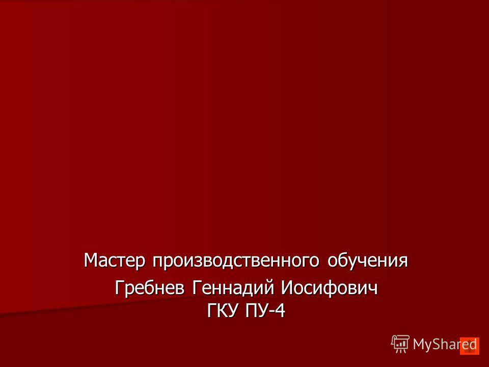 Мастер производственного обучения Гребнев Геннадий Иосифович ГКУ ПУ-4
