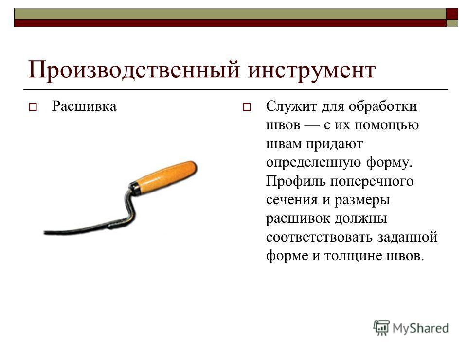 Производственный инструмент Расшивка Служит для обработки швов с их помощью швам придают определенную форму. Профиль поперечного сечения и размеры расшивок должны соответствовать заданной форме и толщине швов.
