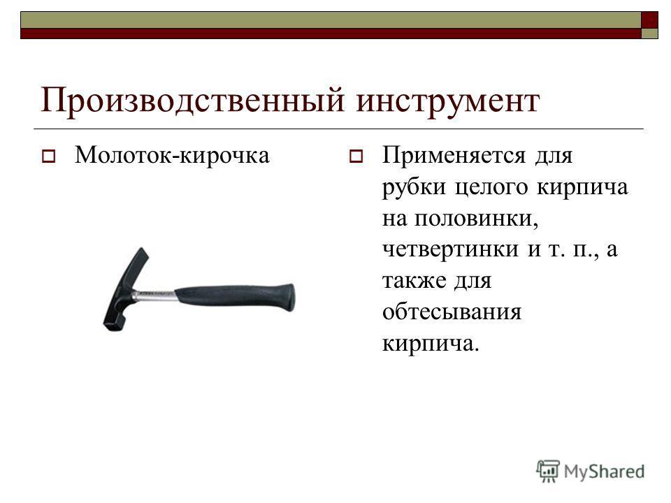 Производственный инструмент Молоток-кирочка Применяется для рубки целого кирпича на половинки, четвертинки и т. п., а также для обтесывания кирпича.