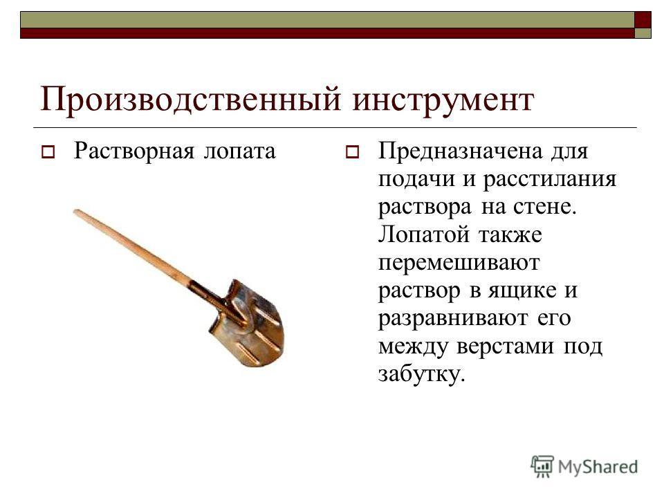 Производственный инструмент Растворная лопата Предназначена для подачи и расстилания раствора на стене. Лопатой также перемешивают раствор в ящике и разравнивают его между верстами под забутку.