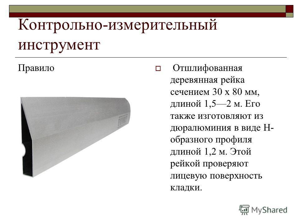 Контрольно-измерительный инструмент Правило Отшлифованная деревянная рейка сечением 30 х 80 мм, длиной 1,52 м. Его также изготовляют из дюралюминия в виде Н- образного профиля длиной 1,2 м. Этой рейкой проверяют лицевую поверхность кладки.