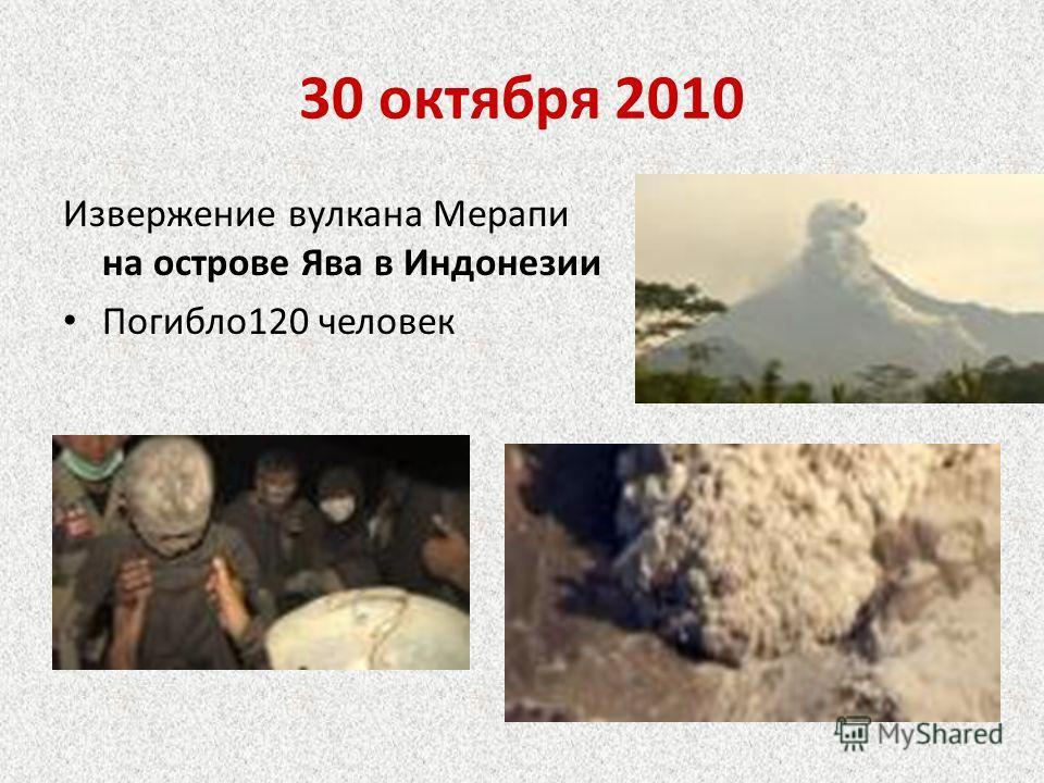 30 октября 2010 Извержение вулкана Мерапи на острове Ява в Индонезии Погибло120 человек