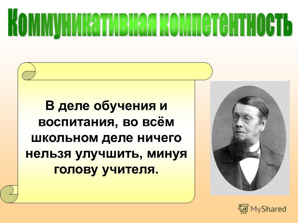 В деле обучения и воспитания, во всём школьном деле ничего нельзя улучшить, минуя голову учителя.