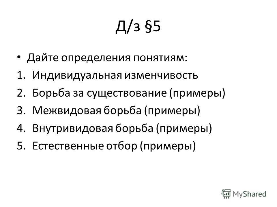 Д/з §5 Дайте определения понятиям: 1.Индивидуальная изменчивость 2.Борьба за существование (примеры) 3.Межвидовая борьба (примеры) 4.Внутривидовая борьба (примеры) 5.Естественные отбор (примеры)