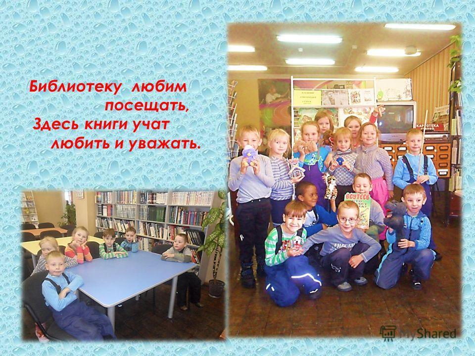 Библиотеку любим посещать, Здесь книги учат любить и уважать.