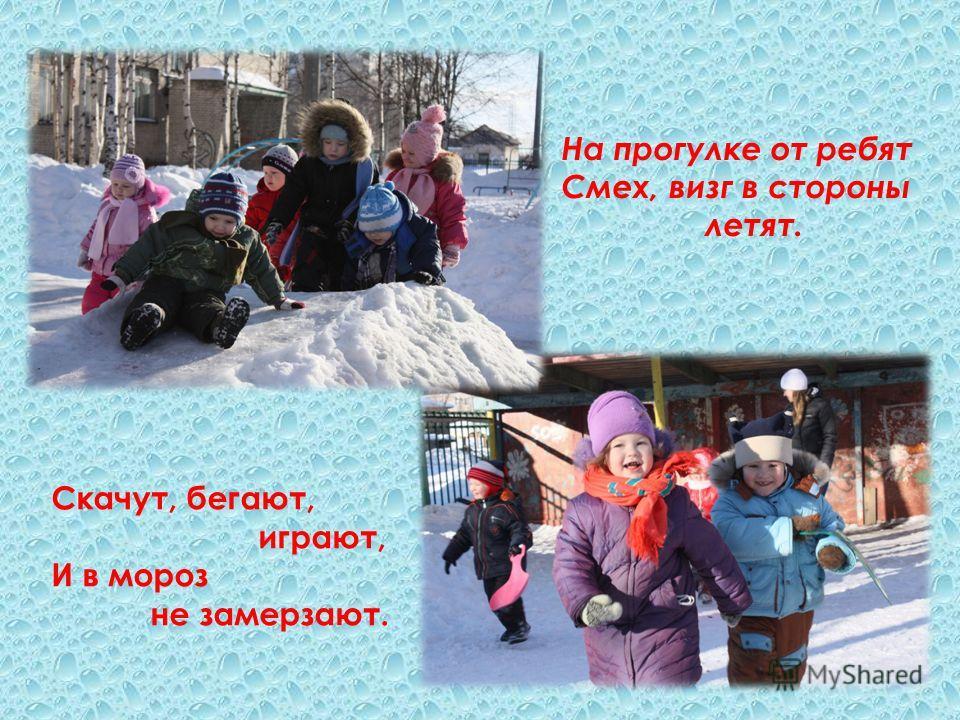 На прогулке от ребят Смех, визг в стороны летят. Скачут, бегают, играют, И в мороз не замерзают.
