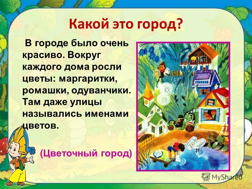 Какой это город? В городе было очень красиво. Вокруг каждого дома росли цветы: маргаритки, ромашки, одуванчики. Там даже улицы назывались именами цветов. (Цветочный город)