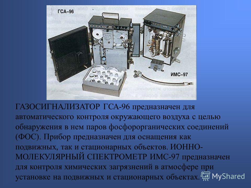 ГАЗОСИГНАЛИЗАТОР ГСА-96 предназначен для автоматического контроля окружающего воздуха с целью обнаружения в нем паров фосфорорганических соединений (ФОС). Прибор предназначен для оснащения как подвижных, так и стационарных объектов. ИОННО- МОЛЕКУЛЯРН