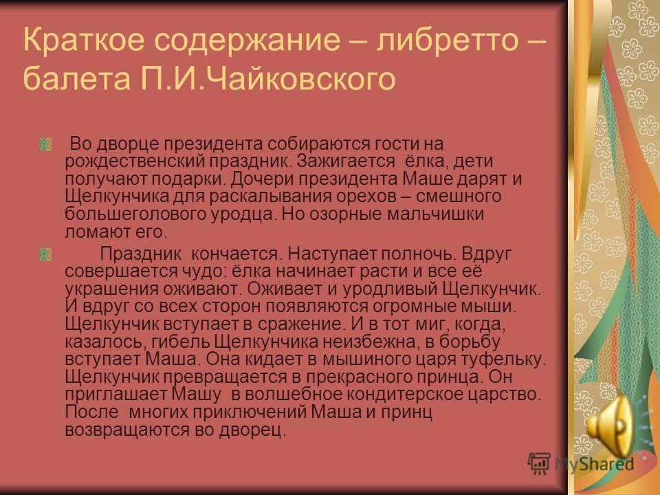 Краткое содержание – либретто – балета П.И.Чайковского Во дворце президента собираются гости на рождественский праздник. Зажигается ёлка, дети получают подарки. Дочери президента Маше дарят и Щелкунчика для раскалывания орехов – смешного большеголово