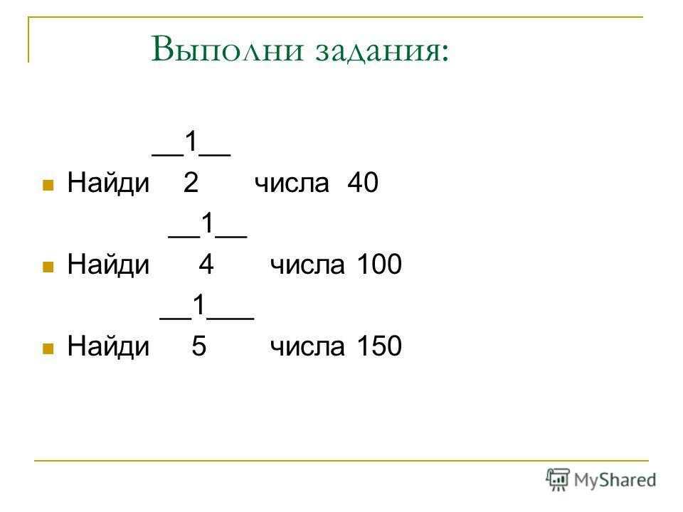 Выполни задания: __1__ Найди 2 числа 40 __1__ Найди 4 числа 100 __1___ Найди 5 числа 150