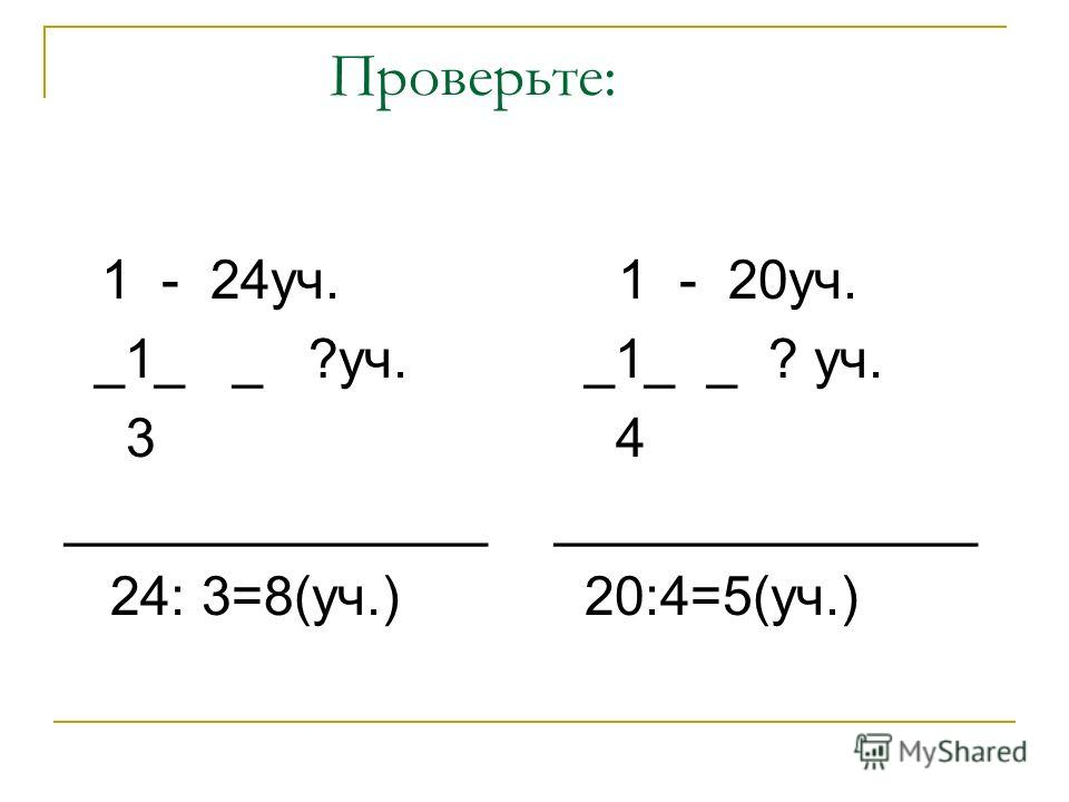 Проверьте: 1 - 24уч. _1_ _ ?уч. 3 ______________ 24: 3=8(уч.) 1 - 20уч. _1_ _ ? уч. 4 ______________ 20:4=5(уч.)