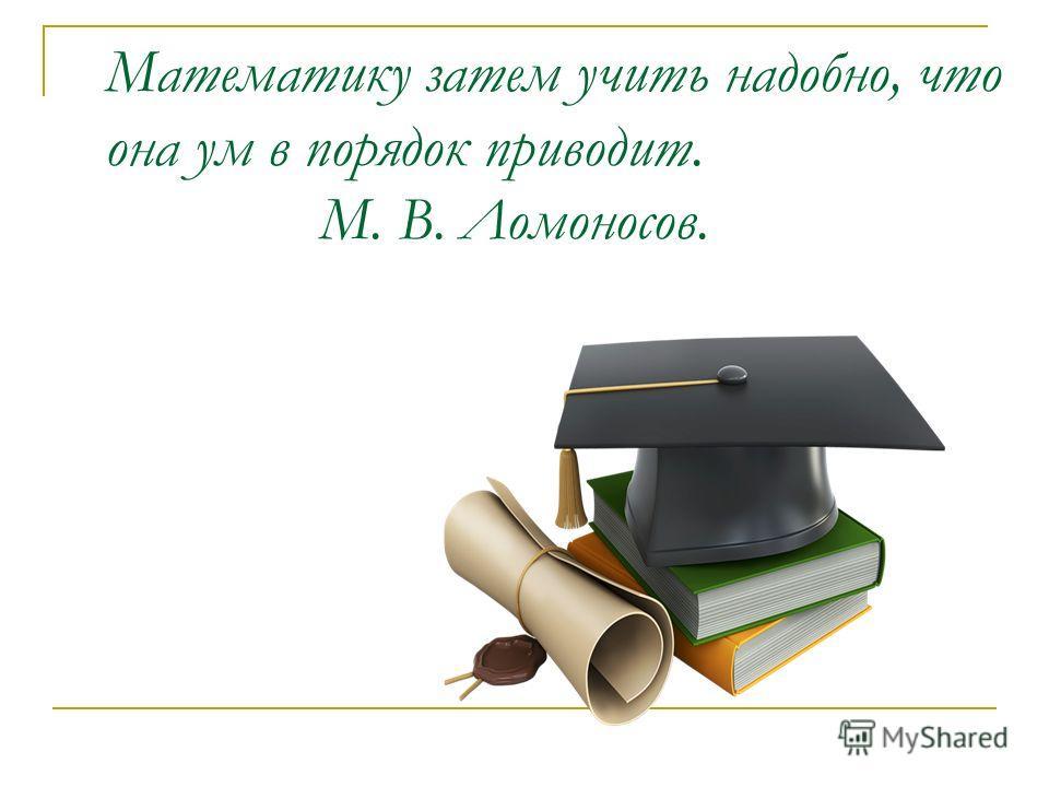 Математику затем учить надобно, что она ум в порядок приводит. М. В. Ломоносов.