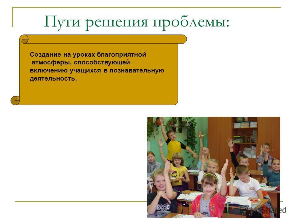 Пути решения проблемы: Создание на уроках благоприятной атмосферы, способствующей включению учащихся в познавательную деятельность.