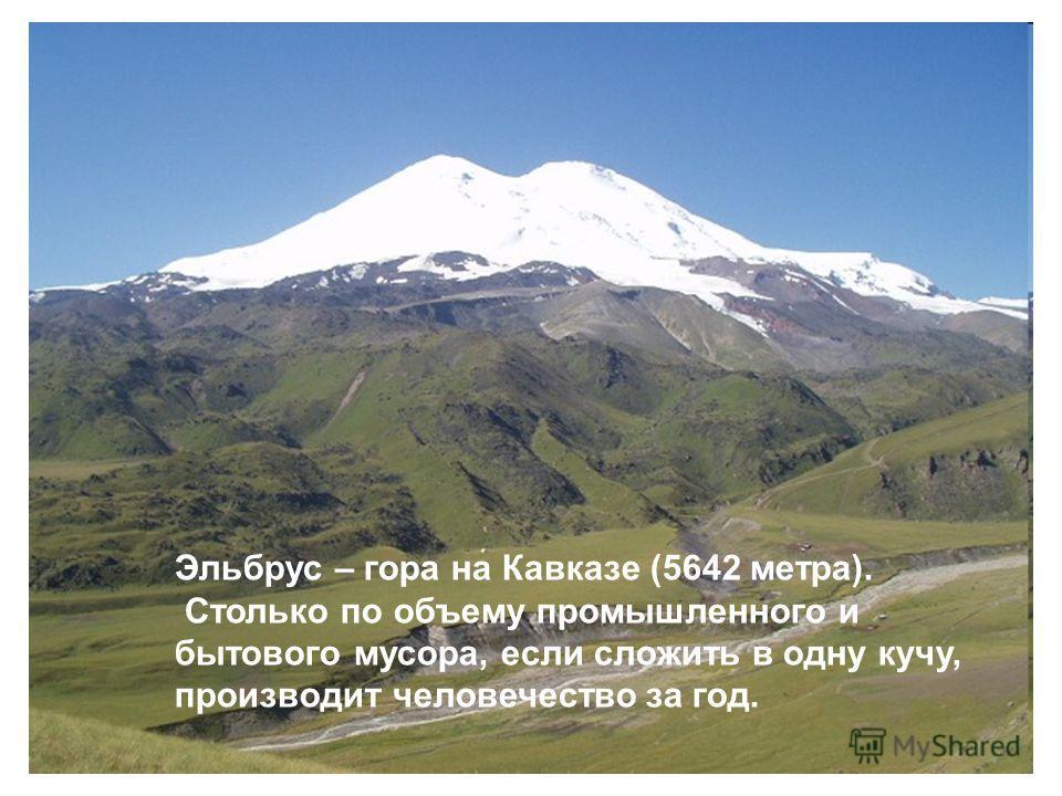 Эльбрус – гора на Кавказе (5642 метра). Столько по объему промышленного и бытового мусора, если сложить в одну кучу, производит человечество за год.