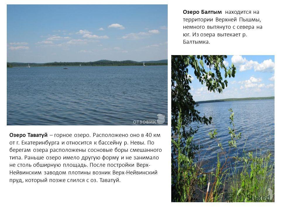 Озеро Таватуй – горное озеро. Расположено оно в 40 км от г. Екатеринбурга и относится к бассейну р. Невы. По берегам озера расположены сосновые боры смешанного типа. Раньше озеро имело другую форму и не занимало не столь обширную площадь. После постр