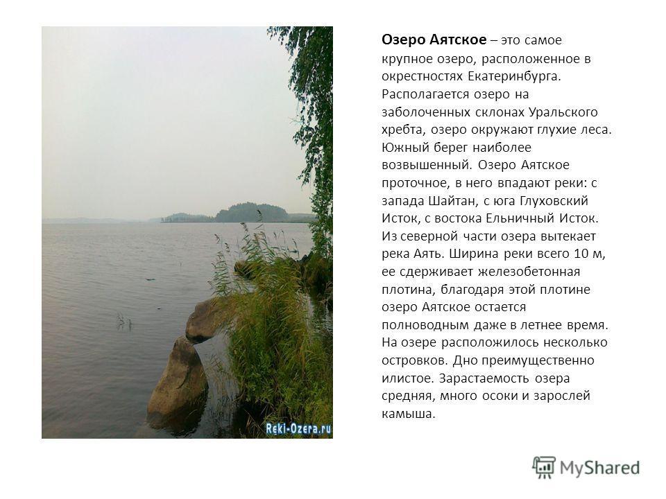 Озеро Аятское – это самое крупное озеро, расположенное в окрестностях Екатеринбурга. Располагается озеро на заболоченных склонах Уральского хребта, озеро окружают глухие леса. Южный берег наиболее возвышенный. Озеро Аятское проточное, в него впадают