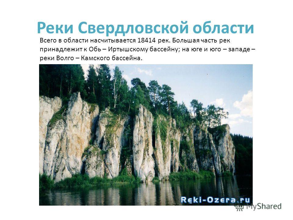Реки Свердловской области Всего в области насчитывается 18414 рек. Большая часть рек принадлежит к Обь – Иртышскому бассейну; на юге и юго – западе – реки Волго – Камского бассейна.