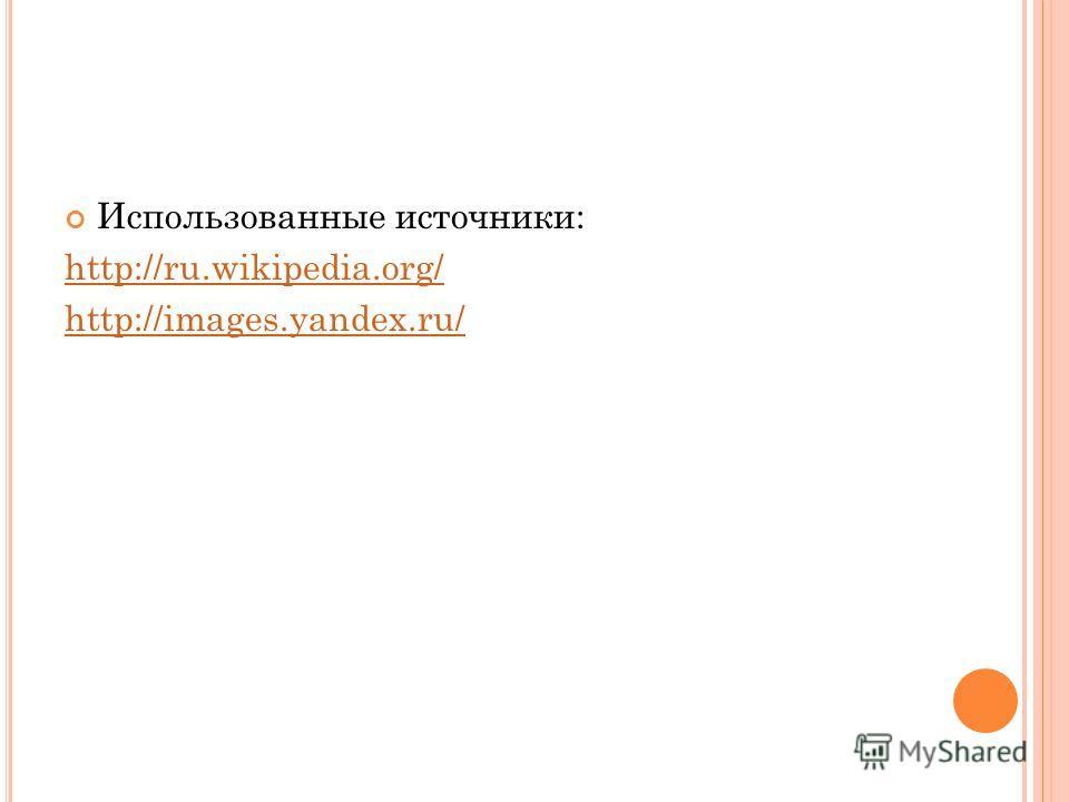 Использованные источники: http://ru.wikipedia.org/ http://images.yandex.ru/