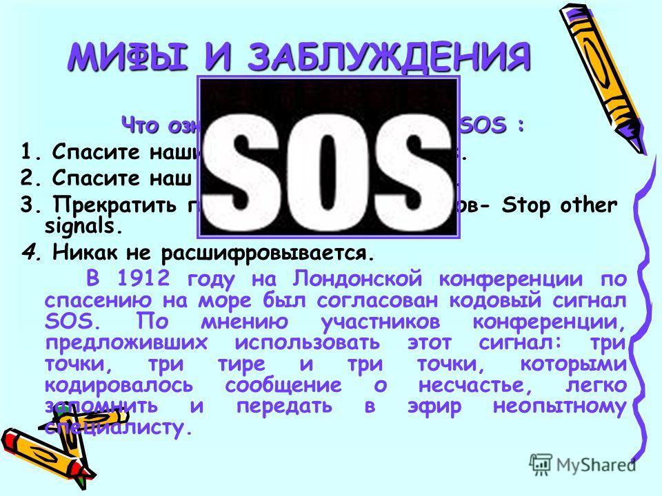 9 Что означает кодовый сигнал SOS : 1. Спасите наши души -Save Our Souls. 2. Спасите наш корабль- Save our ship. 3. Прекратить передачу других сигналов- Stop other signals. 4. Никак не расшифровывается. В 1912 году на Лондонской конференции по спасен
