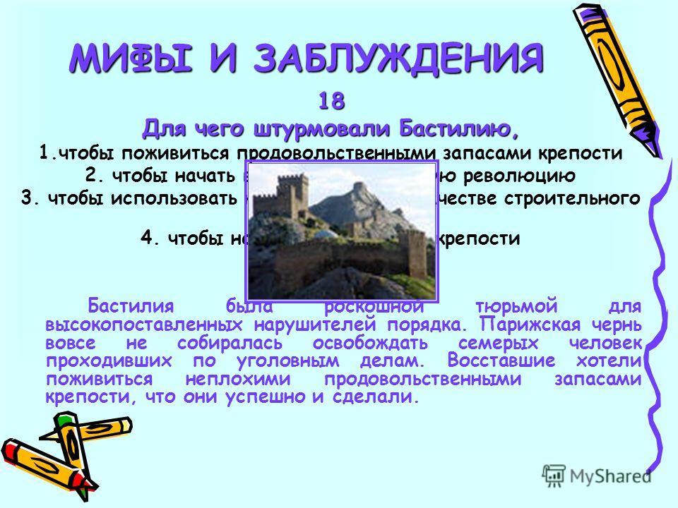 18 Для чего штурмовали Бастилию, 1.чтобы поживиться продовольственными запасами крепости 2. чтобы начать великую французскую революцию 3. чтобы использовать камни крепости в качестве строительного материала 4. чтобы напугать коменданта крепости Басти