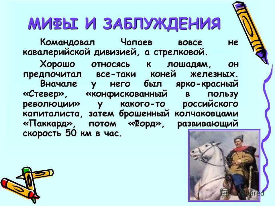 Командовал Чапаев вовсе не кавалерийской дивизией, а стрелковой. Хорошо относясь к лошадям, он предпочитал все-таки коней железных. Вначале у него был ярко-красный «Стевер», «конфискованный в пользу революции» у какого-то российского капиталиста, зат