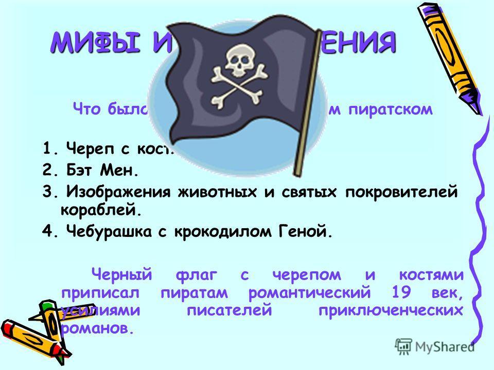 6 Что было изображено на черном пиратском флаге: 1. Череп с костями. 2. Бэт Мен. 3. Изображения животных и святых покровителей кораблей. 4. Чебурашка с крокодилом Геной. Черный флаг с черепом и костями приписал пиратам романтический 19 век, усилиями