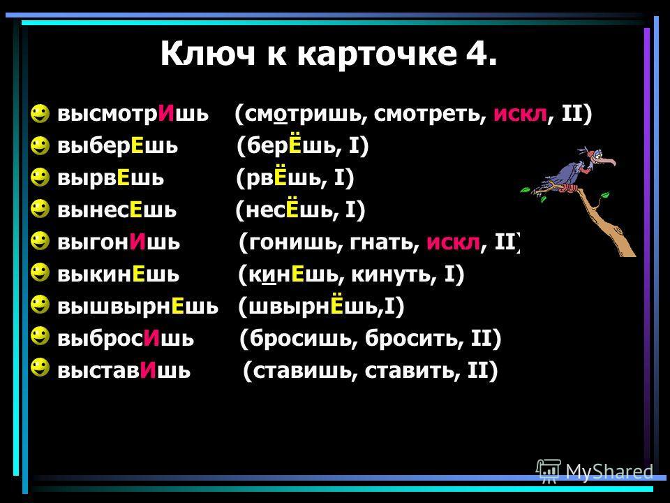 Ключ к карточке 4. высмотрИшь (смотришь, смотреть, искл, II) выберЕшь (берЁшь, I) вырвЕшь (рвЁшь, I) вынесЕшь (несЁшь, I) выгонИшь (гонишь, гнать, искл, II) выкинЕшь (кинЕшь, кинуть, I) вышвырнЕшь (швырнЁшь,I) выбросИшь (бросишь, бросить, II) выставИ