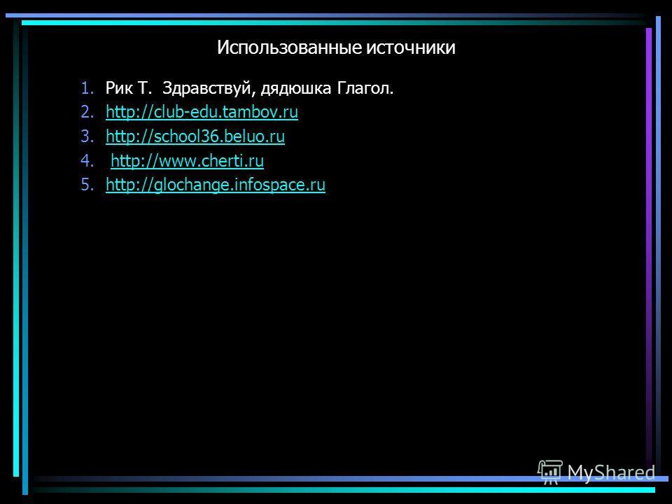 Использованные источники 1.Рик Т. Здравствуй, дядюшка Глагол. 2.http://club-edu.tambov.ruhttp://club-edu.tambov.ru 3.http://school36.beluo.ruhttp://school36.beluo.ru 4. http://www.cherti.ruhttp://www.cherti.ru 5.http://glochange.infospace.ruhttp://gl