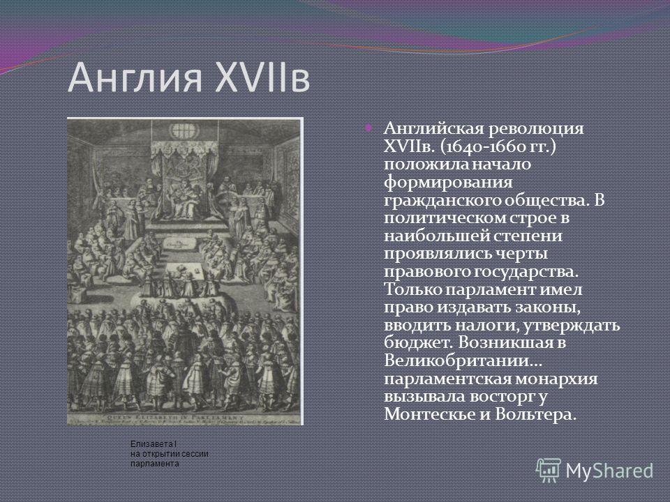 Англия ХVIIв Английская революция ХVIIв. (1640-1660 гг.) положила начало формирования гражданского общества. В политическом строе в наибольшей степени проявлялись черты правового государства. Только парламент имел право издавать законы, вводить налог