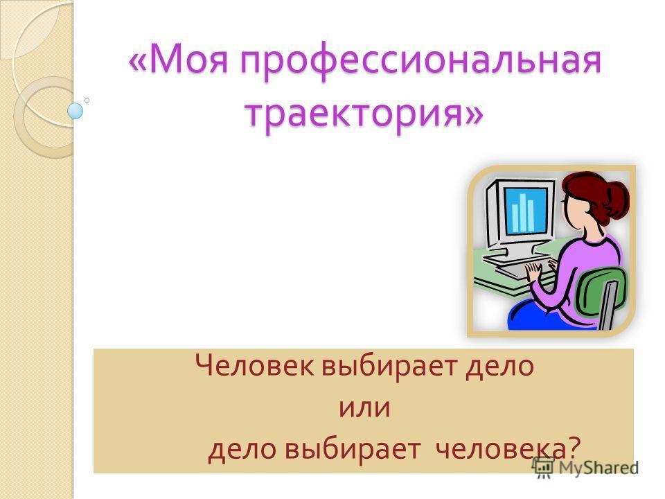 « Моя профессиональная траектория » Человек выбирает дело или дело выбирает человека ?