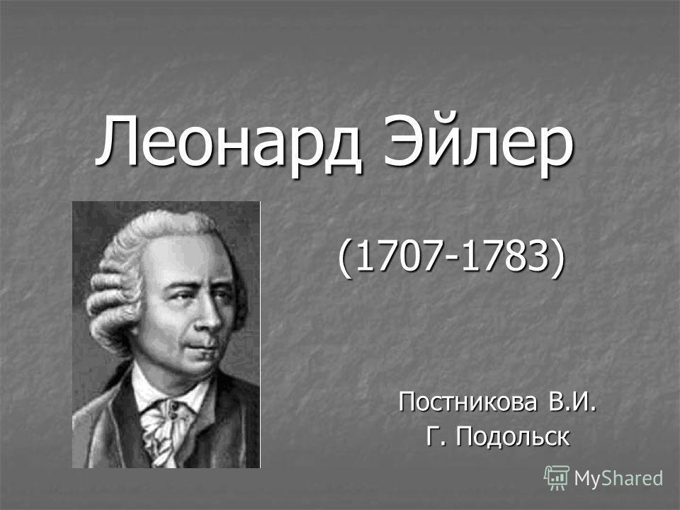 Леонард Эйлер (1707-1783) Постникова В.И. Г. Подольск
