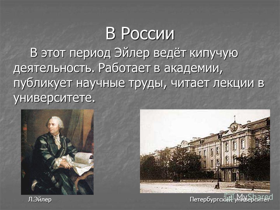 В России В этот период Эйлер ведёт кипучую деятельность. Работает в академии, публикует научные труды, читает лекции в университете. В этот период Эйлер ведёт кипучую деятельность. Работает в академии, публикует научные труды, читает лекции в универс
