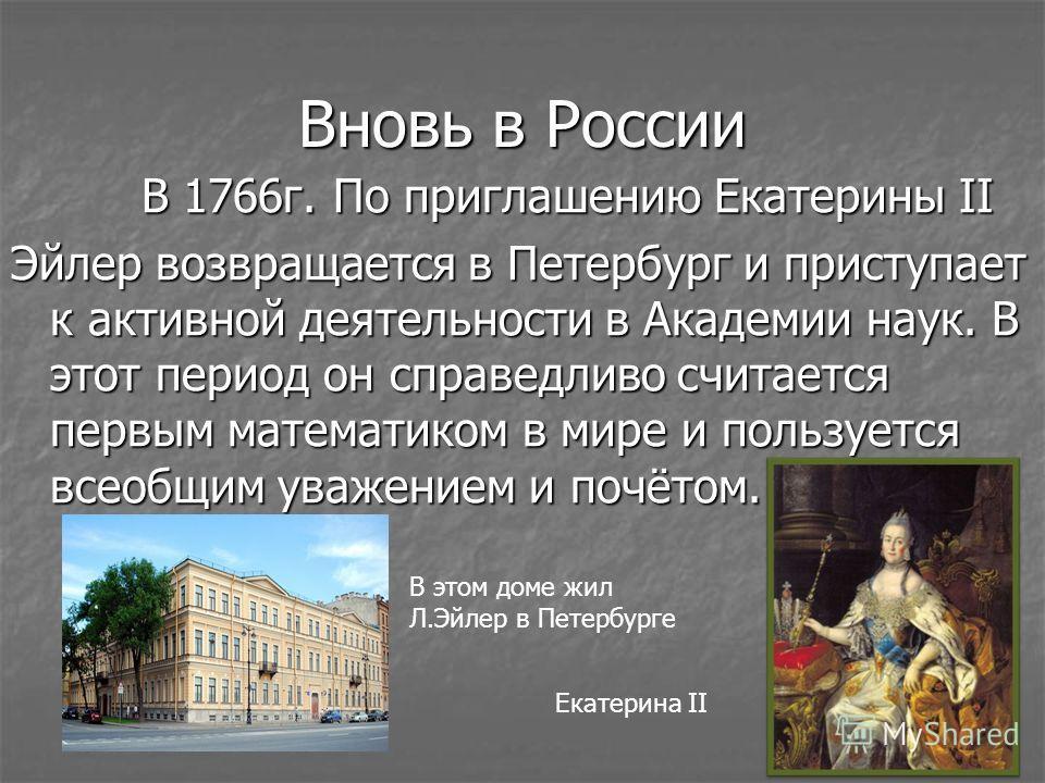 Вновь в России В 1766г. По приглашению Екатерины II В 1766г. По приглашению Екатерины II Эйлер возвращается в Петербург и приступает к активной деятельности в Академии наук. В этот период он справедливо считается первым математиком в мире и пользуетс