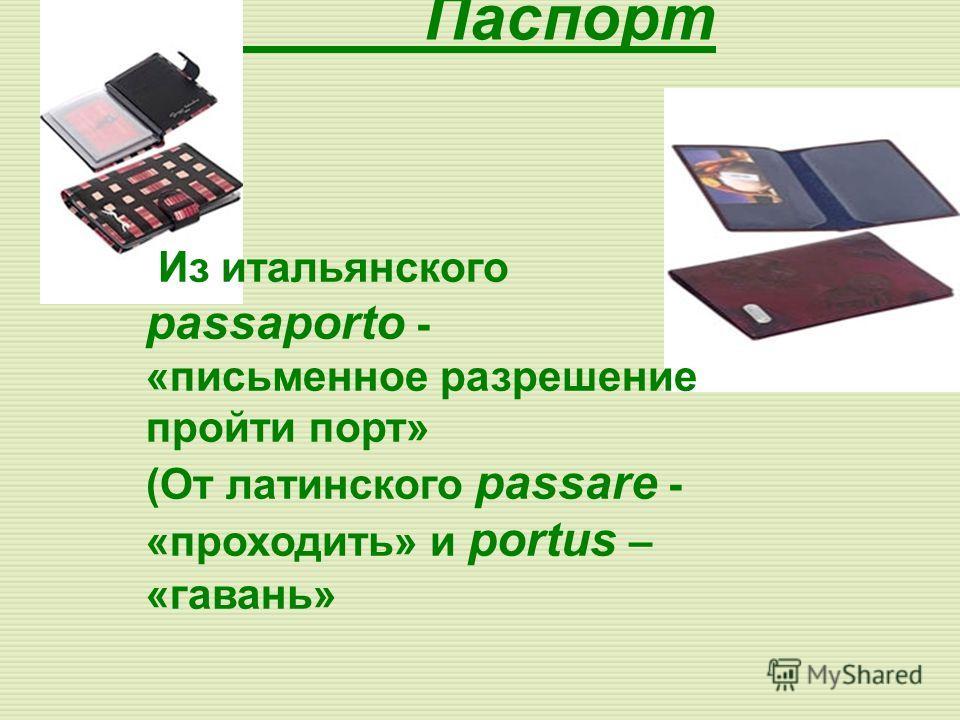 Паспорт Из итальянского passaporto - «письменное разрешение пройти порт» (От латинского passare - «проходить» и portus – «гавань»