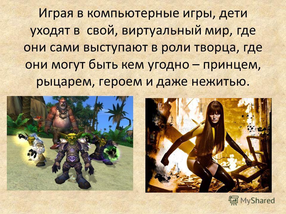 Играя в компьютерные игры, дети уходят в свой, виртуальный мир, где они сами выступают в роли творца, где они могут быть кем угодно – принцем, рыцарем, героем и даже нежитью.