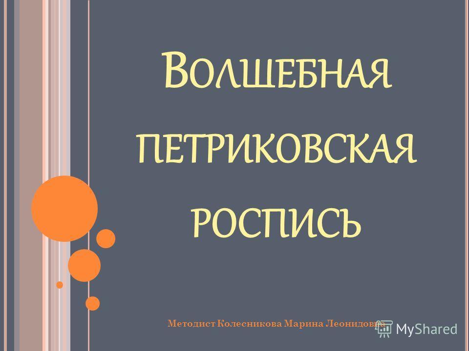 В ОЛШЕБНАЯ ПЕТРИКОВСКАЯ РОСПИСЬ Методист Колесникова Марина Леонидовна