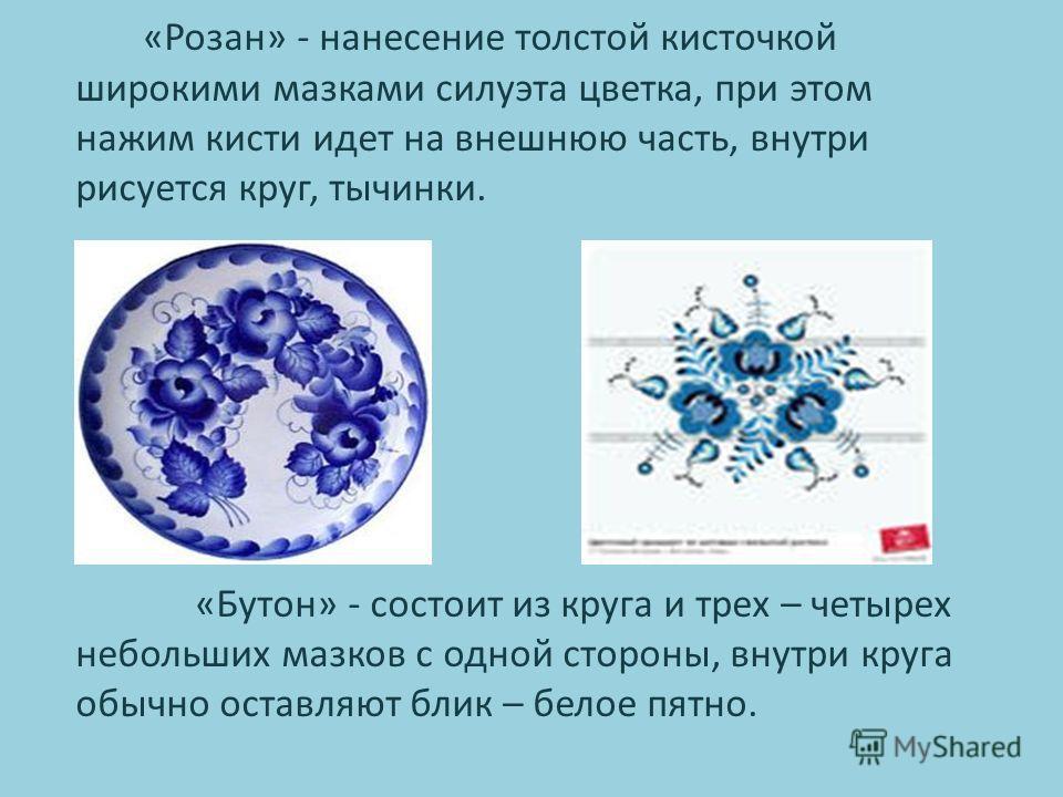 «Розан» - нанесение толстой кисточкой широкими мазками силуэта цветка, при этом нажим кисти идет на внешнюю часть, внутри рисуется круг, тычинки. «Бутон» - состоит из круга и трех – четырех небольших мазков с одной стороны, внутри круга обычно оставл