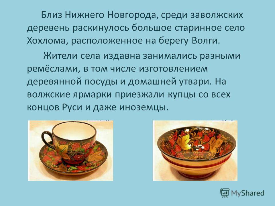 Близ Нижнего Новгорода, среди заволжских деревень раскинулось большое старинное село Хохлома, расположенное на берегу Волги. Жители села издавна занимались разными ремёслами, в том числе изготовлением деревянной посуды и домашней утвари. На волжские
