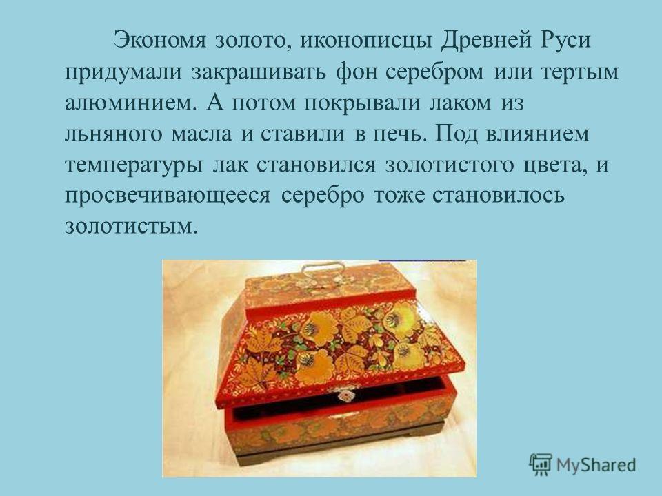 Экономя золото, иконописцы Древней Руси придумали закрашивать фон серебром или тертым алюминием. А потом покрывали лаком из льняного масла и ставили в печь. Под влиянием температуры лак становился золотистого цвета, и просвечивающееся серебро тоже ст