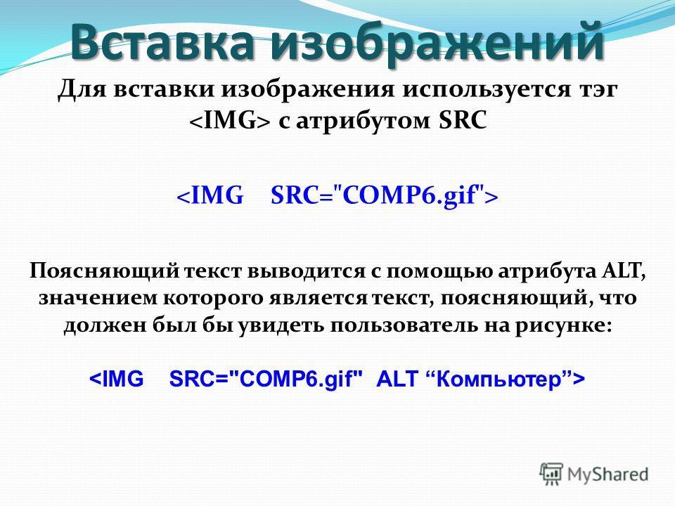 Вставка изображений Для вставки изображения используется тэг с атрибутом SRC Поясняющий текст выводится с помощью атрибута ALT, значением которого является текст, поясняющий, что должен был бы увидеть пользователь на рисунке: