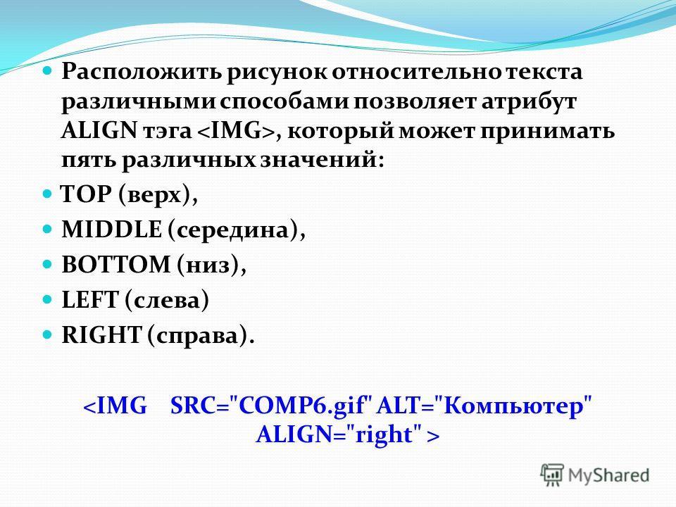 Расположить рисунок относительно текста различными способами позволяет атрибут ALIGN тэга, который может принимать пять различных значений: ТОР (верх), MIDDLE (середина), BOTTOM (низ), LEFT (слева) RIGHT (справа).