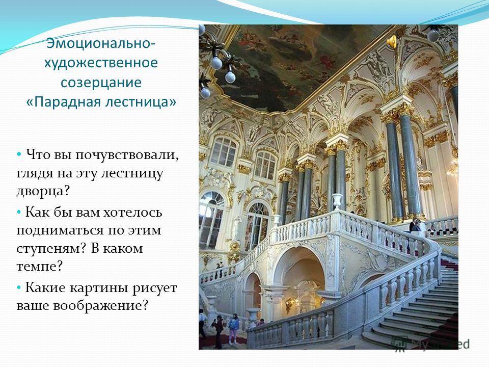 Эмоционально- художественное созерцание «Парадная лестница» Что вы почувствовали, глядя на эту лестницу дворца? Как бы вам хотелось подниматься по этим ступеням? В каком темпе? Какие картины рисует ваше воображение?