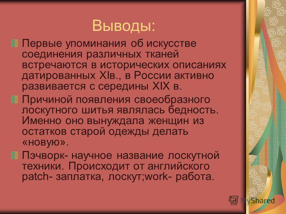 Выводы: Первые упоминания об искусстве соединения различных тканей встречаются в исторических описаниях датированных XIв., в России активно развивается с середины ХIХ в. Причиной появления своеобразного лоскутного шитья являлась бедность. Именно оно