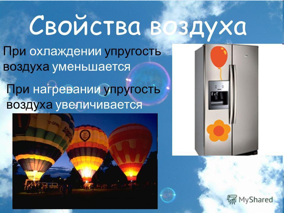 Свойства воздуха При охлаждении упругость воздуха уменьшается При нагревании упругость воздуха увеличивается