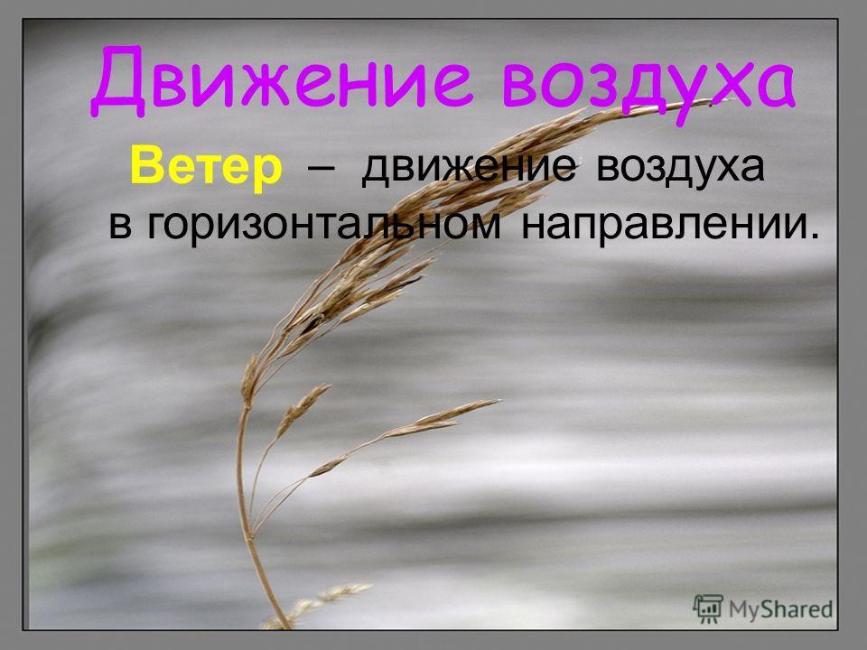 Движение воздуха – движение воздуха в горизонтальном направлении. Ветер