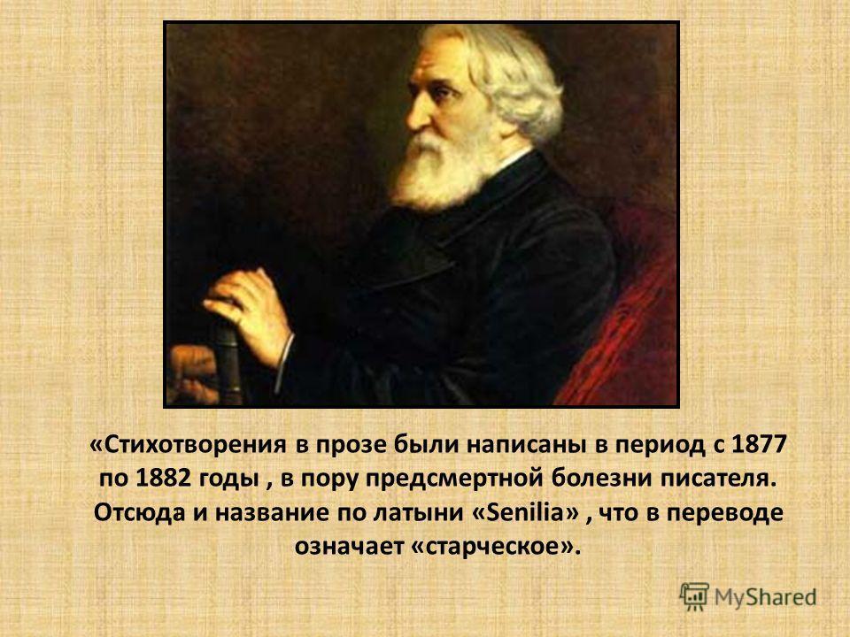 «Стихотворения в прозе были написаны в период с 1877 по 1882 годы, в пору предсмертной болезни писателя. Отсюда и название по латыни «Senilia», что в переводе означает «старческое». н
