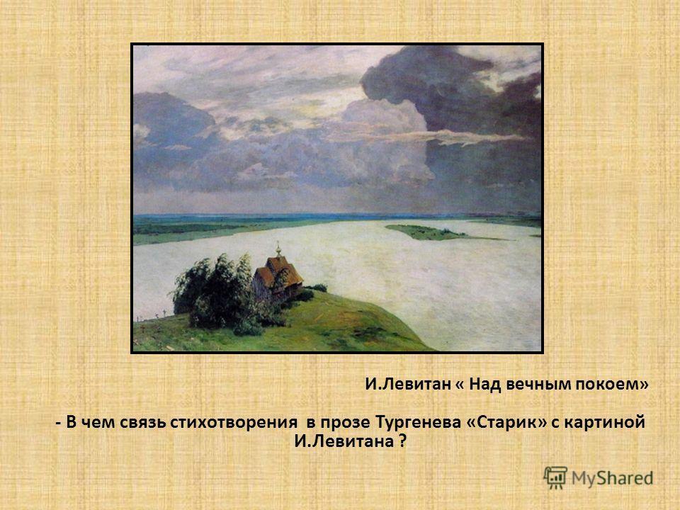 И.Левитан « Над вечным покоем» - В чем связь стихотворения в прозе Тургенева «Старик» с картиной И.Левитана ?