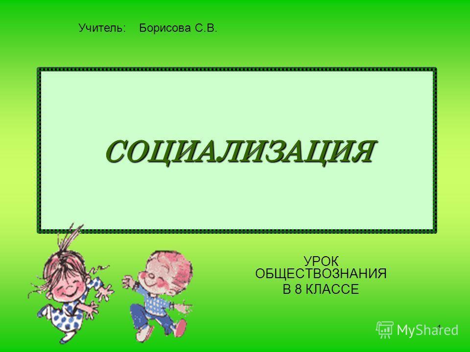 1 СОЦИАЛИЗАЦИЯ УРОК ОБЩЕСТВОЗНАНИЯ В 8 КЛАССЕ Учитель: Борисова С.В.