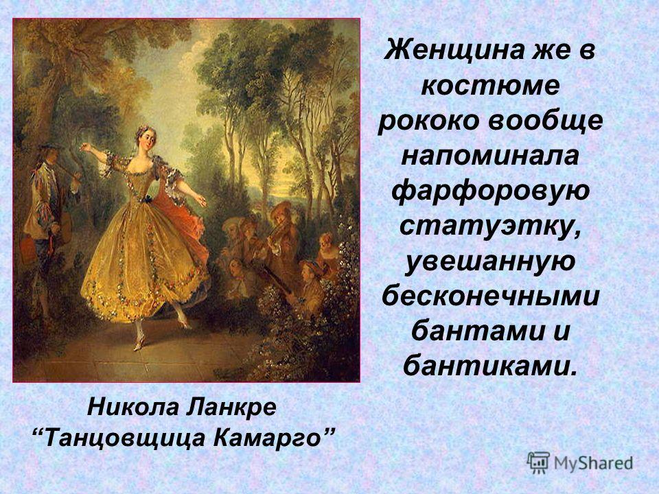 Женщина же в костюме рококо вообще напоминала фарфоровую статуэтку, увешанную бесконечными бантами и бантиками. Никола Ланкре Танцовщица Камарго